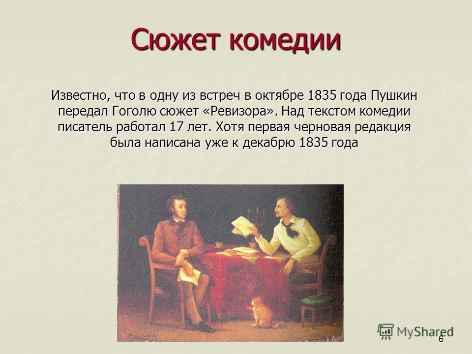 6 Сюжет комедии Известно, что в одну из встреч в октябре 1835 года Пушкин передал Гоголю сюжет «Ревизора». Над текстом комедии писатель работал 17 лет. Хотя первая черновая редакция была написана уже к декабрю 1835 года