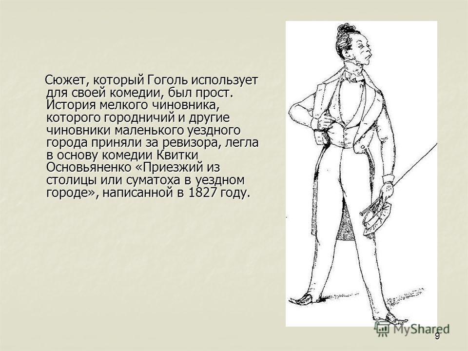 9 Сюжет, который Гоголь использует для своей комедии, был прост. История мелкого чиновника, которого городничий и другие чиновники маленького уездного города приняли за ревизора, легла в основу комедии Квитки Основьяненко «Приезжий из столицы или сум