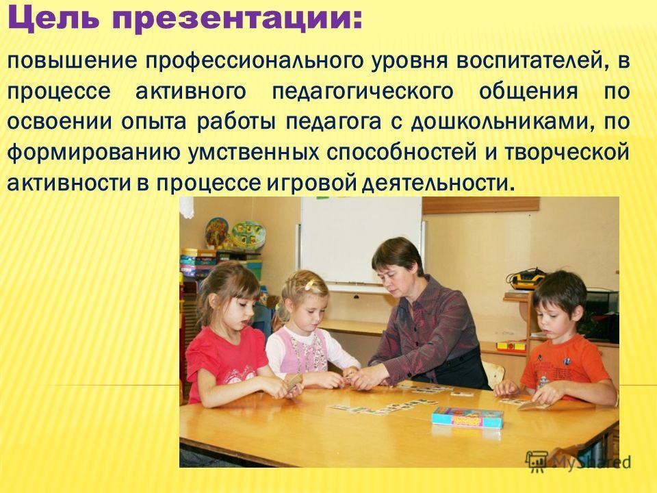 Цель презентации: повышение профессионального уровня воспитателей, в процессе активного педагогического общения по освоении опыта работы педагога с дошкольниками, по формированию умственных способностей и творческой активности в процессе игровой деят