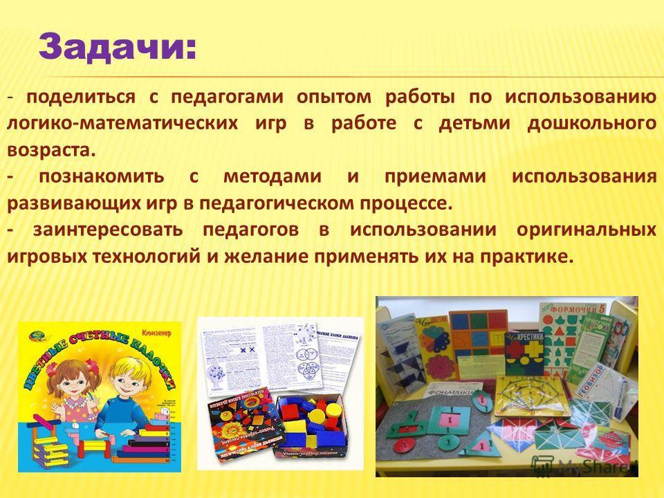 Задачи: - поделиться с педагогами опытом работы по использованию логико-математических игр в работе с детьми дошкольного возраста. - познакомить с методами и приемами использования развивающих игр в педагогическом процессе. - заинтересовать педагогов