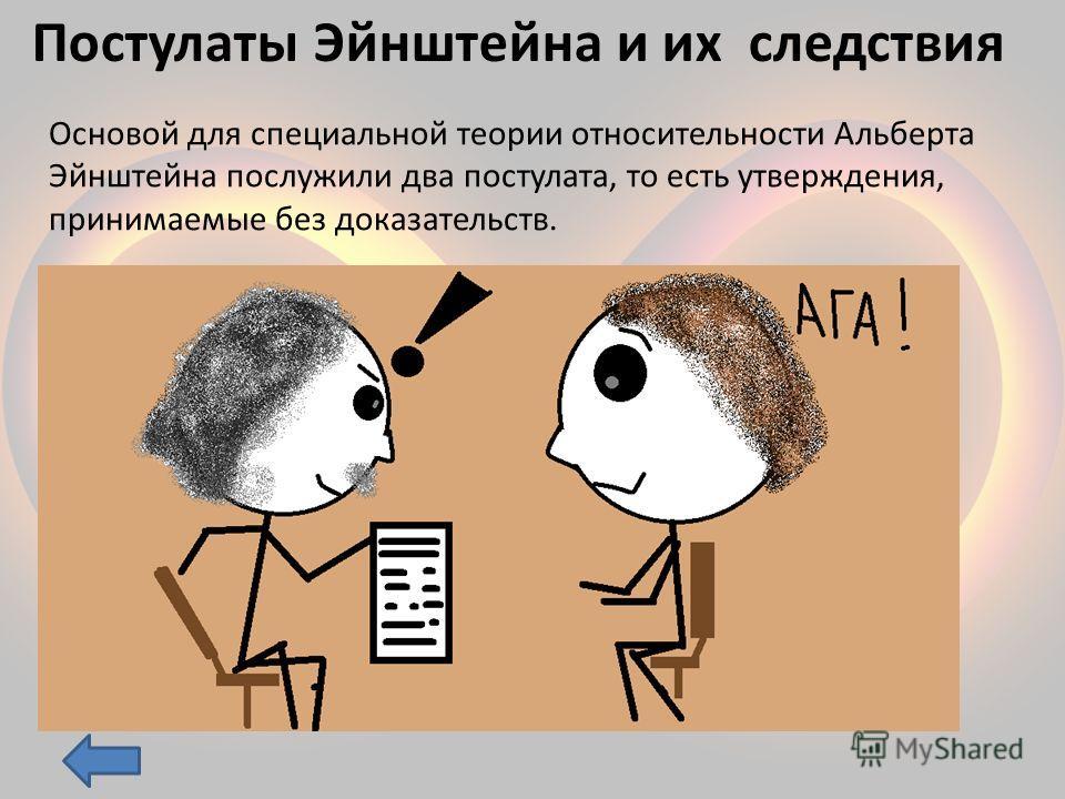 Постулаты Эйнштейна и их следствия Основой для специальной теории относительности Альберта Эйнштейна послужили два постулата, то есть утверждения, принимаемые без доказательств.