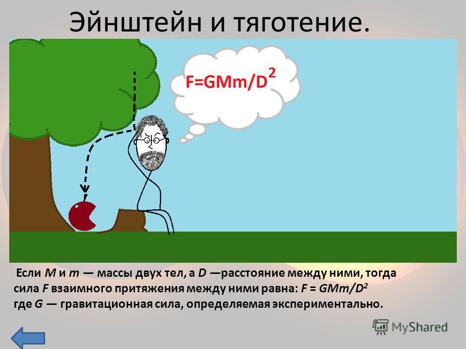 Эйнштейн и тяготение. Если M и m массы двух тел, а D расстояние между ними, тогда сила F взаимного притяжения между ними равна: F = GMm/D 2 где G гравитационная сила, определяемая экспериментально.