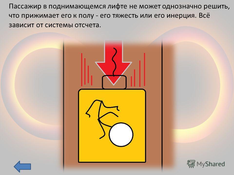 Пассажир в поднимающемся лифте не может однозначно решить, что прижимает его к полу - его тяжесть или его инерция. Всё зависит от системы отсчета.