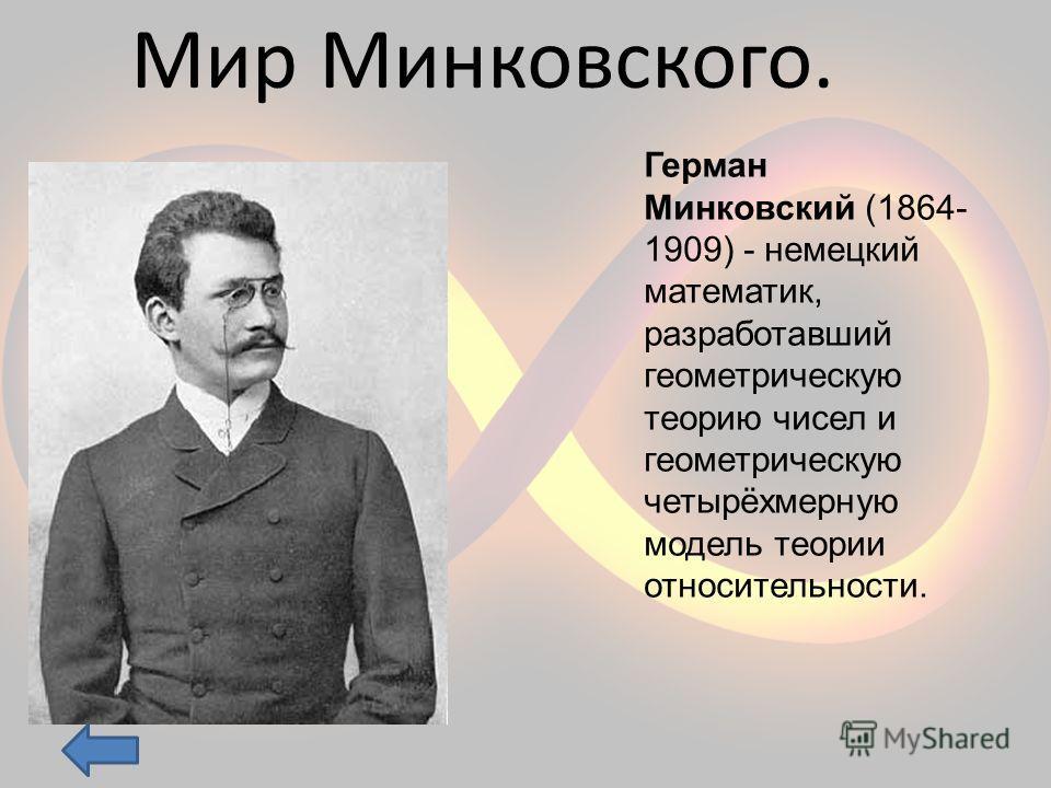 Мир Минковского. Герман Минковский (1864- 1909) - немецкий математик, разработавший геометрическую теорию чисел и геометрическую четырёхмерную модель теории относительности.