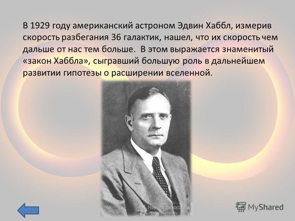 В 1929 году американский астроном Эдвин Хаббл, измерив скорость разбегания 36 галактик, нашел, что их скорость чем дальше от нас тем больше. В этом выражается знаменитый «закон Хаббла», сыгравший большую роль в дальнейшем развитии гипотезы о расширен
