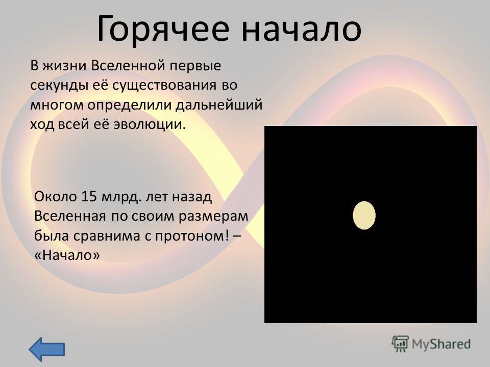 Горячее начало В жизни Вселенной первые секунды её существования во многом определили дальнейший ход всей её эволюции. Около 15 млрд. лет назад Вселенная по своим размерам была сравнима с протоном! – «Начало»