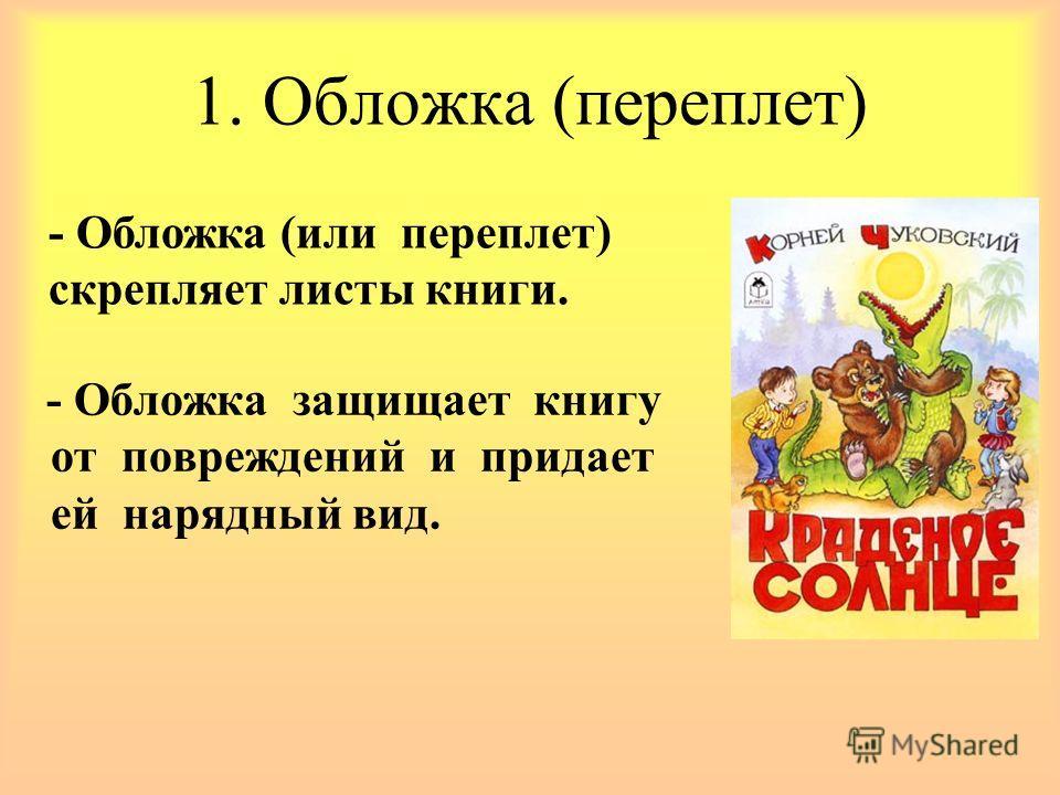 1. Обложка (переплет) - Обложка защищает книгу от повреждений и придает ей нарядный вид. - Обложка (или переплет) скрепляет листы книги.