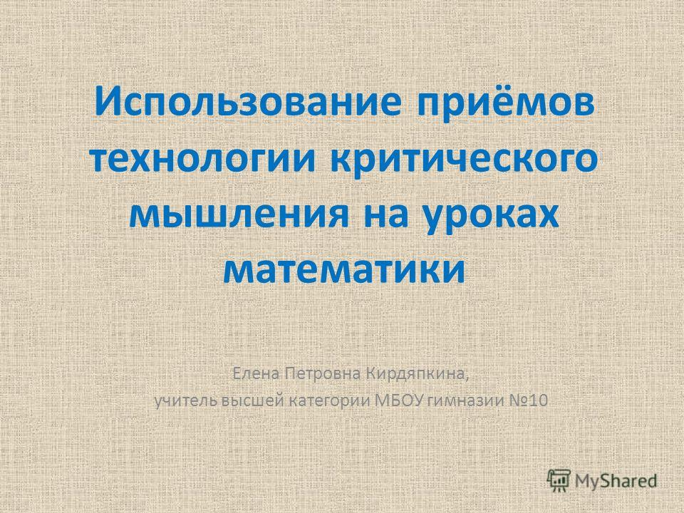 Использование приёмов технологии критического мышления на уроках математики Елена Петровна Кирдяпкина, учитель высшей категории МБОУ гимназии 10