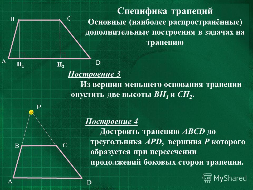 Специфика трапеций Основные (наиболее распространённые) дополнительные построения в задачах на трапецию C D B A H1H1 H2H2 C D B A P Построение 4 Достроить трапецию ABCD до треугольника APD, вершина Р которого образуется при пересечении продолжений бо