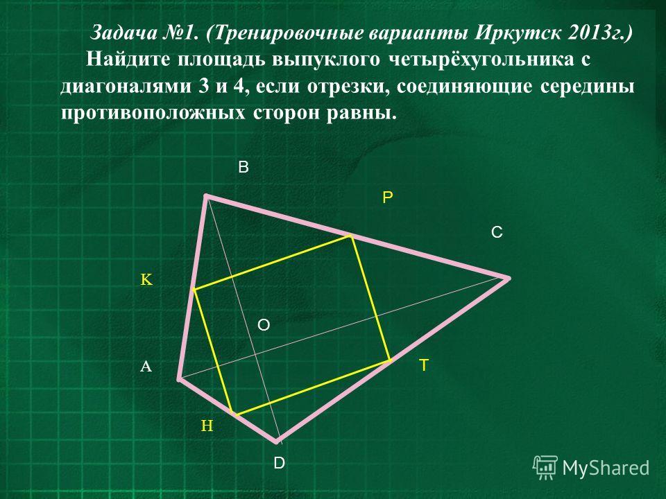 Задача 1. (Тренировочные варианты Иркутск 2013г.) Найдите площадь выпуклого четырёхугольника с диагоналями 3 и 4, если отрезки, соединяющие середины противоположных сторон равны. O A D C B K P T H
