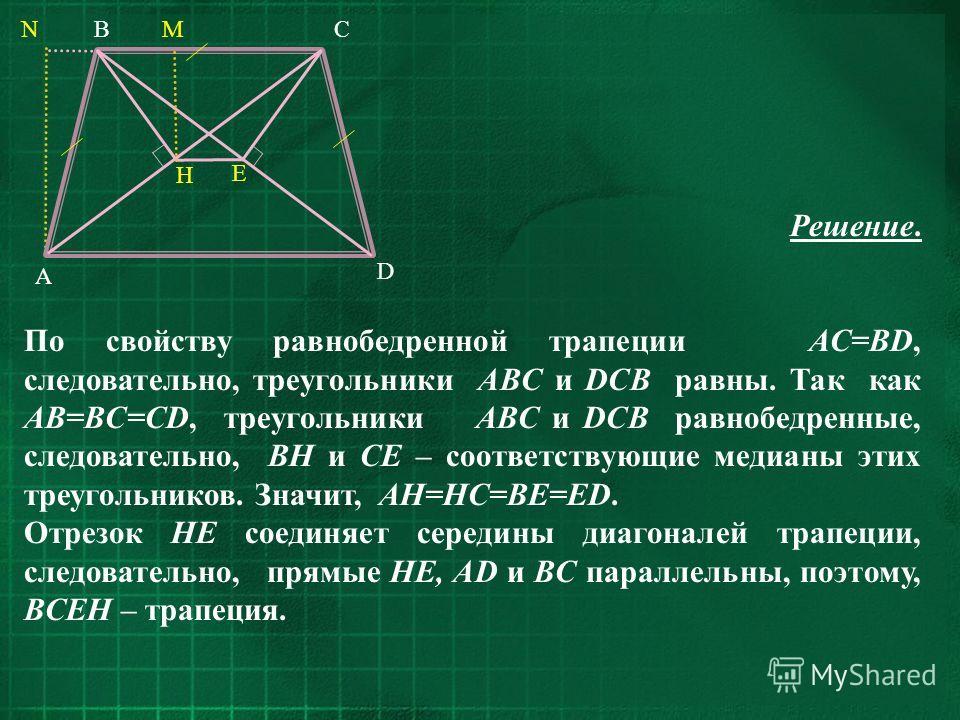 D A BNCM H E Решение. По свойству равнобедренной трапеции AC=BD, следовательно, треугольники ABC и DCB равны. Так как AB=BC=CD, треугольники ABC и DCB равнобедренные, следовательно, BH и CE – соответствующие медианы этих треугольников. Значит, AH=HC=