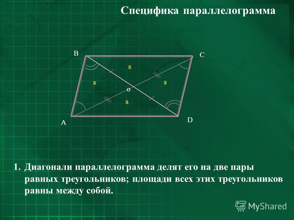 C D B A s s s s o 1.Диагонали параллелограмма делят его на две пары равных треугольников; площади всех этих треугольников равны между собой. Специфика параллелограмма