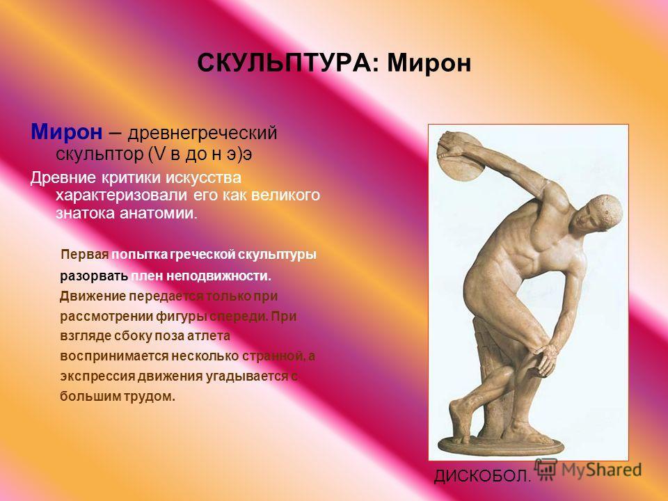 СКУЛЬПТУРА: Мирон Мирон – древнегреческий скульптор (V в до н э)э Древние критики искусства характеризовали его как великого знатока анатомии. ДИСКОБОЛ. Первая попытка греческой скульптуры разорвать плен неподвижности. Движение передается только при