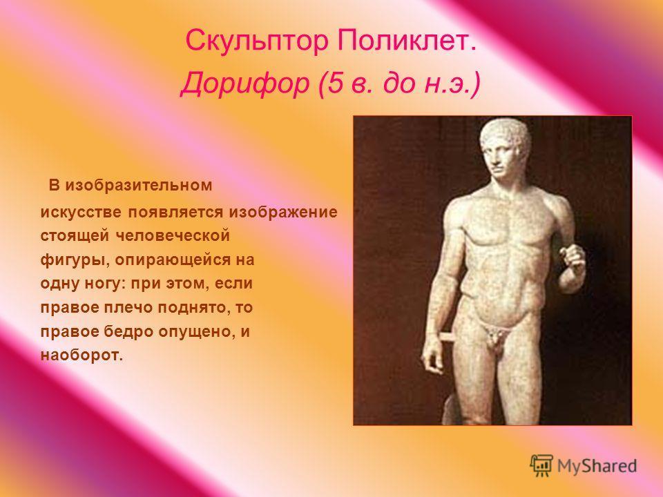 Скульптор Поликлет. Дорифор (5 в. до н.э.) В изобразительном искусстве появляется изображение стоящей человеческой фигуры, опирающейся на одну ногу: при этом, если правое плечо поднято, то правое бедро опущено, и наоборот.