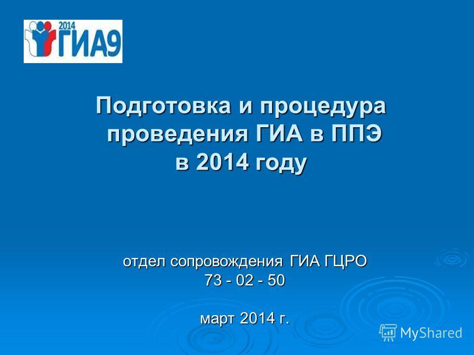 Подготовка и процедура проведения ГИА в ППЭ в 2014 году отдел сопровождения ГИА ГЦРО 73 - 02 - 50 март 2014 г.