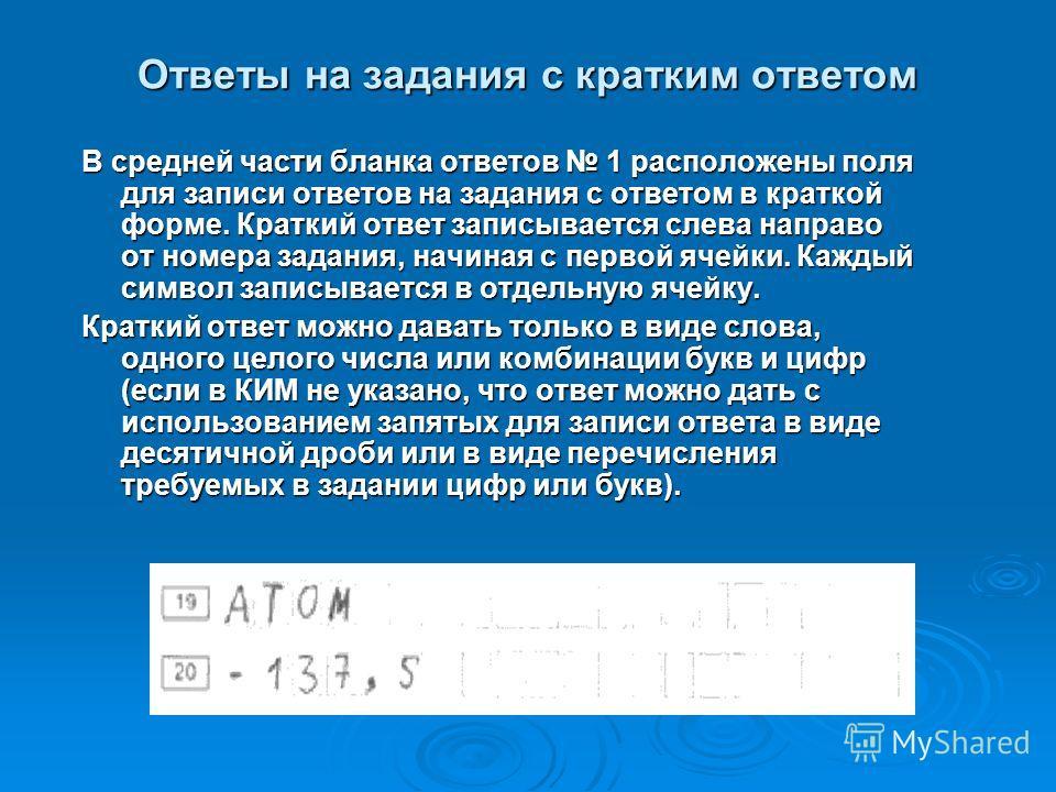 Ответы на задания с кратким ответом В средней части бланка ответов 1 расположены поля для записи ответов на задания с ответом в краткой форме. Краткий ответ записывается слева направо от номера задания, начиная с первой ячейки. Каждый символ записыва