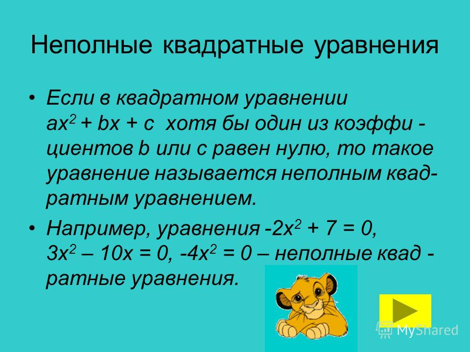 Неполные квадратные уравнения Если в квадратном уравнении ах 2 + bх + с хотя бы один из коэффи - циентов b или с равен нулю, то такое уравнение называется неполным квад- ратным уравнением. Например, уравнения -2х 2 + 7 = 0, 3х 2 – 10х = 0, -4х 2 = 0