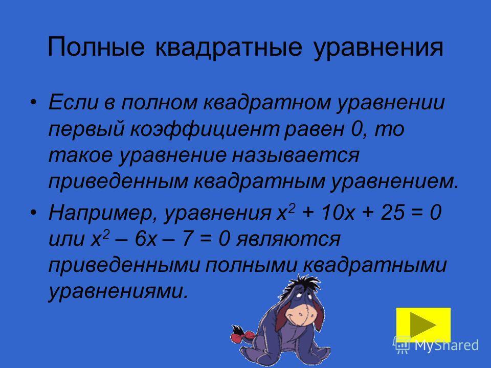 Полные квадратные уравнения Если в полном квадратном уравнении первый коэффициент равен 0, то такое уравнение называется приведенным квадратным уравнением. Например, уравнения х 2 + 10х + 25 = 0 или х 2 – 6х – 7 = 0 являются приведенными полными квад