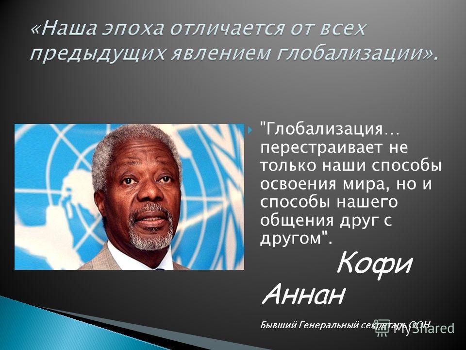 Глобализация… перестраивает не только наши способы освоения мира, но и способы нашего общения друг с другом. Кофи Аннан Бывший Генеральный секретарь ООН
