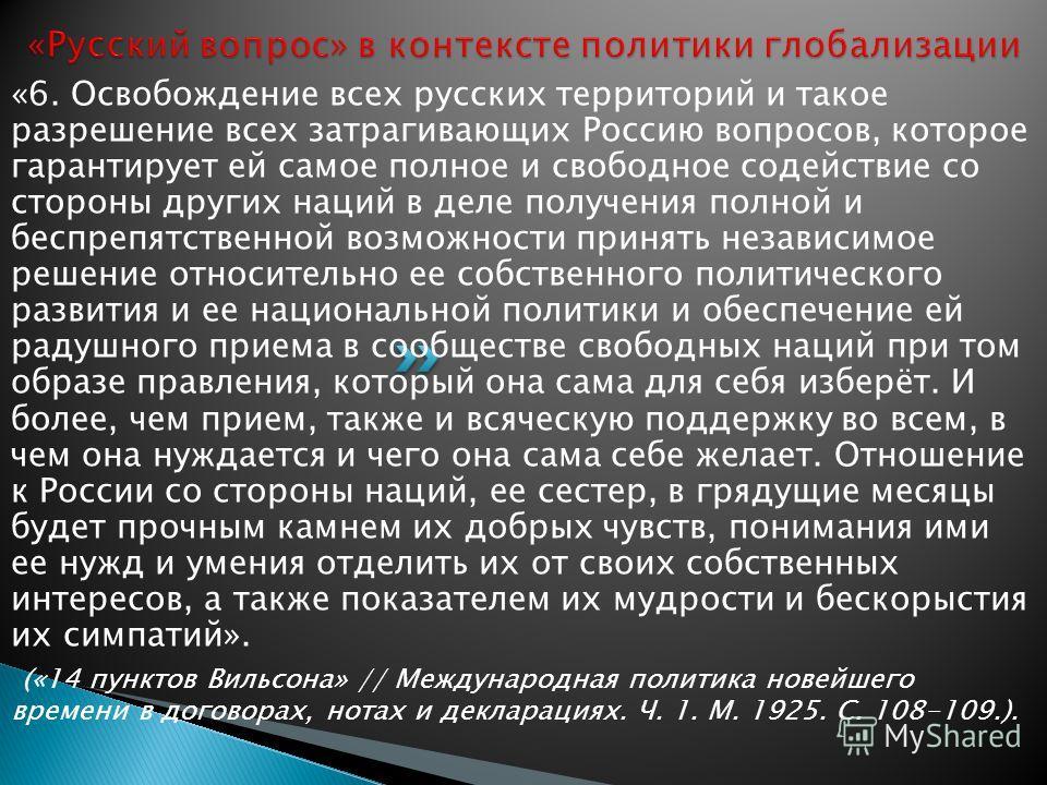 «6. Освобождение всех русских территорий и такое разрешение всех затрагивающих Россию вопросов, которое гарантирует ей самое полное и свободное содействие со стороны других наций в деле получения полной и беспрепятственной возможности принять независ