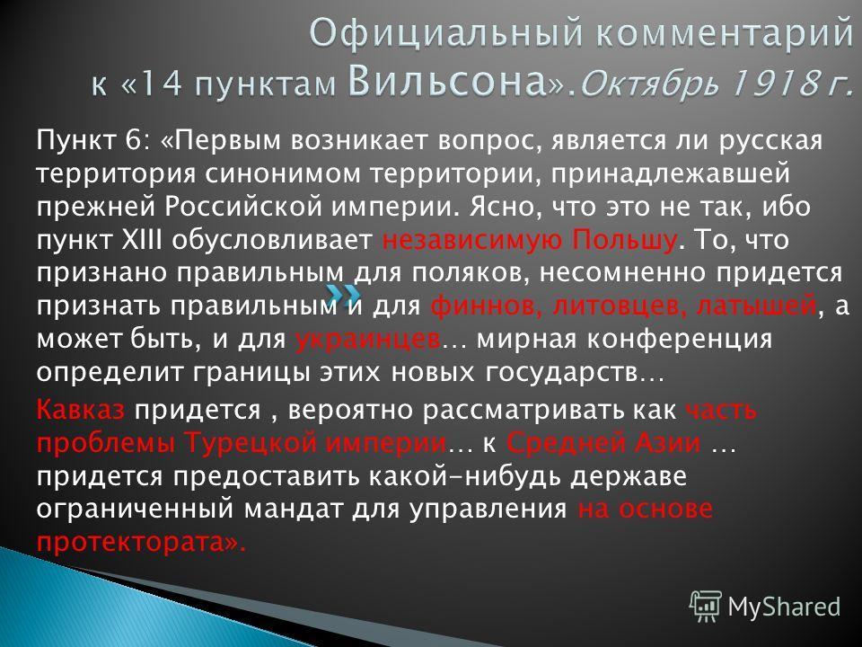 Пункт 6: «Первым возникает вопрос, является ли русская территория синонимом территории, принадлежавшей прежней Российской империи. Ясно, что это не так, ибо пункт XIII обусловливает независимую Польшу. То, что признано правильным для поляков, несомне