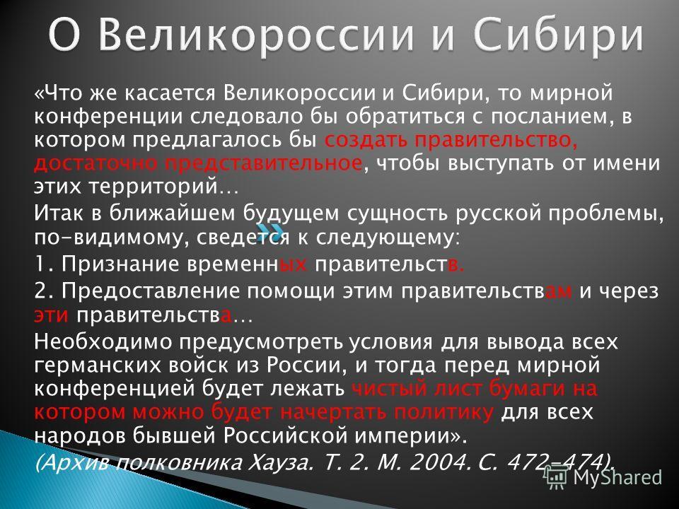 «Что же касается Великороссии и Сибири, то мирной конференции следовало бы обратиться с посланием, в котором предлагалось бы создать правительство, достаточно представительное, чтобы выступать от имени этих территорий… Итак в ближайшем будущем сущнос