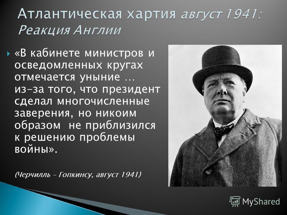 «В кабинете министров и осведомленных кругах отмечается уныние … из-за того, что президент сделал многочисленные заверения, но никоим образом не приблизился к решению проблемы войны». (Черчилль – Гопкинсу, август 1941)