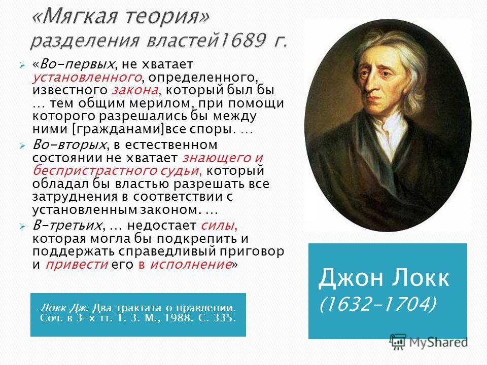 Локк Дж. Два трактата о правлении. Соч. в 3-х тт. Т. 3. М., 1988. С. 335. Джон Локк (1632-1704) «Во-первых, не хватает установленного, определенного, известного закона, который был бы … тем общим мерилом, при помощи которого разрешались бы между ними