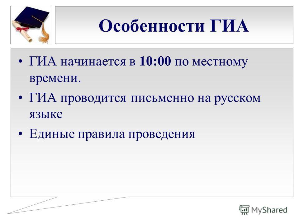 Особенности ГИА ГИА начинается в 10:00 по местному времени. ГИА проводится письменно на русском языке Единые правила проведения