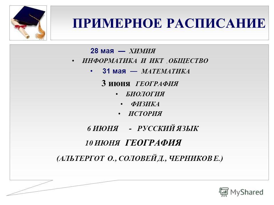 ПРИМЕРНОЕ РАСПИСАНИЕ 28 мая ХИМИЯ ИНФОРМАТИКА И ИКТ, ОБЩЕСТВО 31 мая МАТЕМАТИКА 3 июня ГЕОГРАФИЯ БИОЛОГИЯ ФИЗИКА ИСТОРИЯ 6 ИЮНЯ - РУССКИЙ ЯЗЫК 10 ИЮНЯ ГЕОГРАФИЯ (АЛЬТЕРГОТ О., СОЛОВЕЙ Д., ЧЕРНИКОВ Е.)