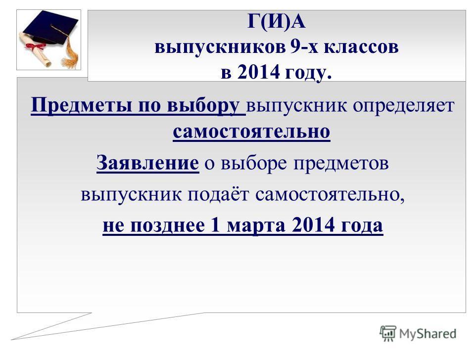 Г(И)А выпускников 9-х классов в 2014 году. Предметы по выбору выпускник определяет самостоятельно Заявление о выборе предметов выпускник подаёт самостоятельно, не позднее 1 марта 2014 года