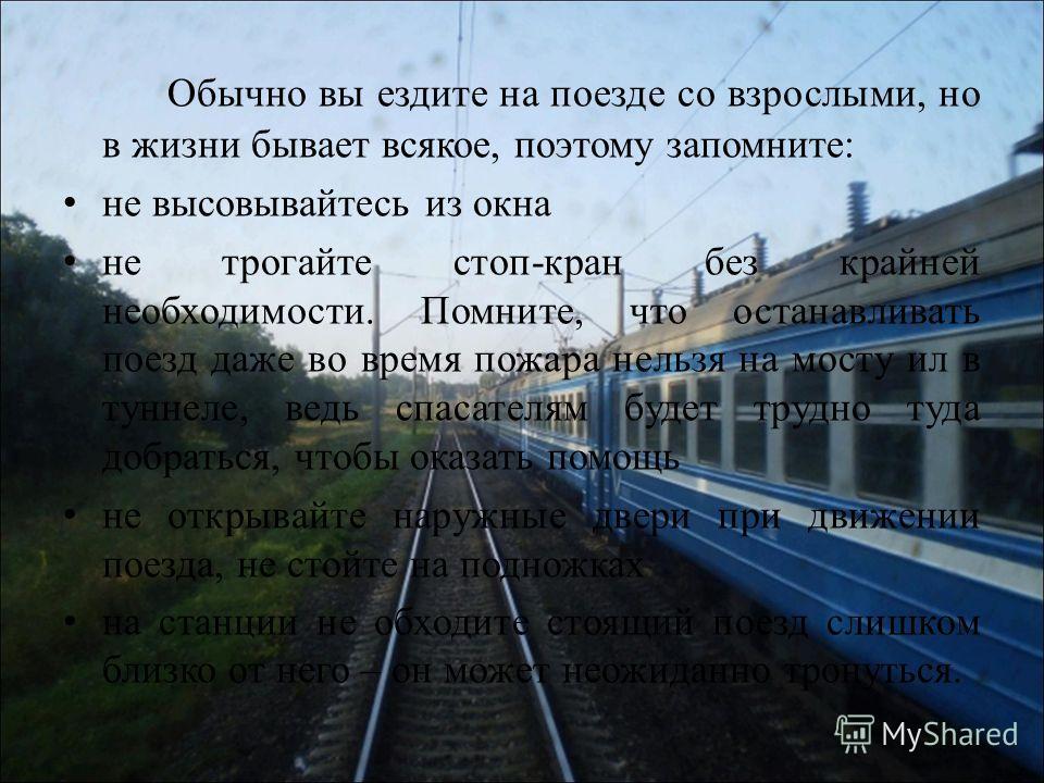 Обычно вы ездите на поезде со взрослыми, но в жизни бывает всякое, поэтому запомните: не высовывайтесь из окна не трогайте стоп-кран без крайней необходимости. Помните, что останавливать поезд даже во время пожара нельзя на мосту ил в туннеле, ведь с
