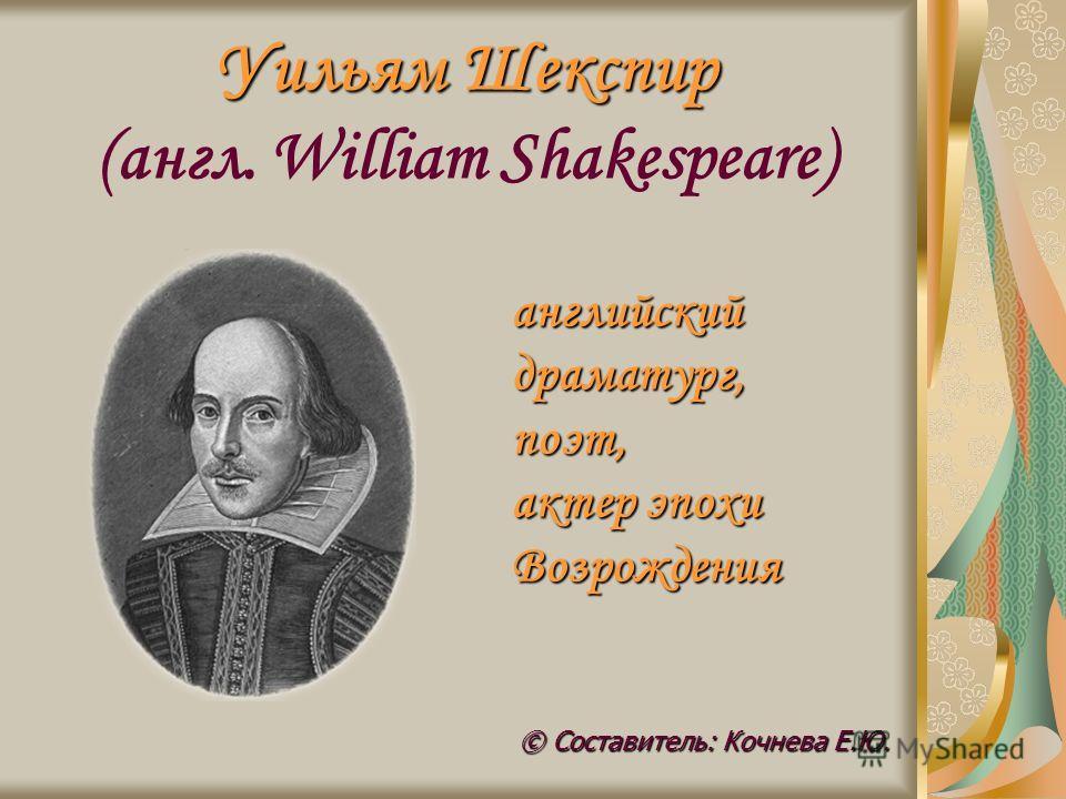 Уильям Шекспир Уильям Шекспир (англ. William Shakespeare) © Составитель: Кочнева Е.Ю. английский драматург, поэт, актер эпохи Возрождения
