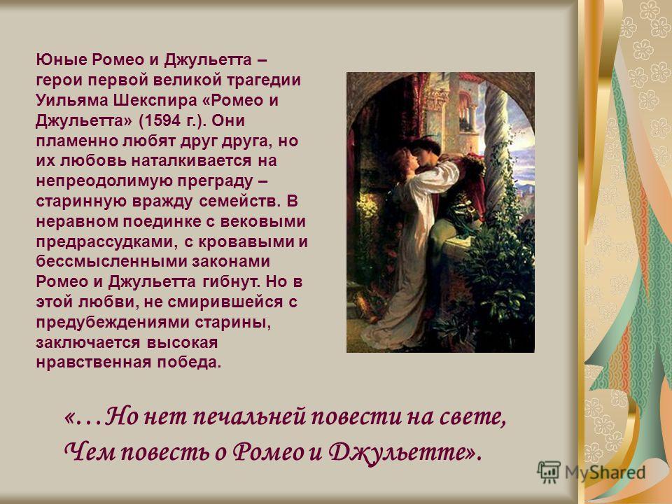 «…Но нет печальней повести на свете, Чем повесть о Ромео и Джульетте». Юные Ромео и Джульетта – герои первой великой трагедии Уильяма Шекспира «Ромео и Джульетта» (1594 г.). Они пламенно любят друг друга, но их любовь наталкивается на непреодолимую п
