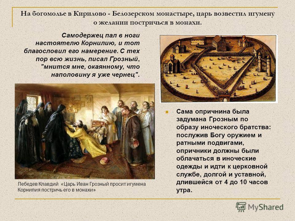 На богомолье в Кирилово - Белозерском монастыре, царь возвестил игумену о желании постричься в монахи. Сама опричнина была задумана Грозным по образу иноческого братства: послужив Богу оружием и ратными подвигами, опричники должны были облачаться в и