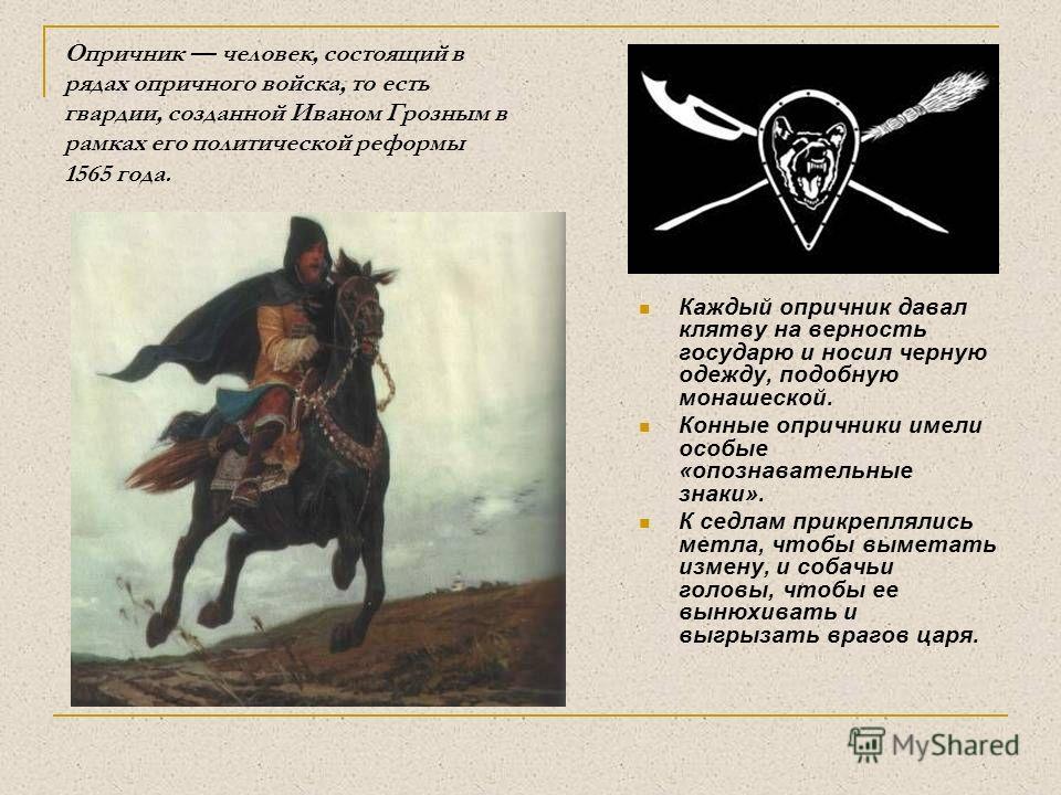 Опричник человек, состоящий в рядах опричного войска, то есть гвардии, созданной Иваном Грозным в рамках его политической реформы 1565 года. Каждый опричник давал клятву на верность государю и носил черную одежду, подобную монашеской. Конные опричник