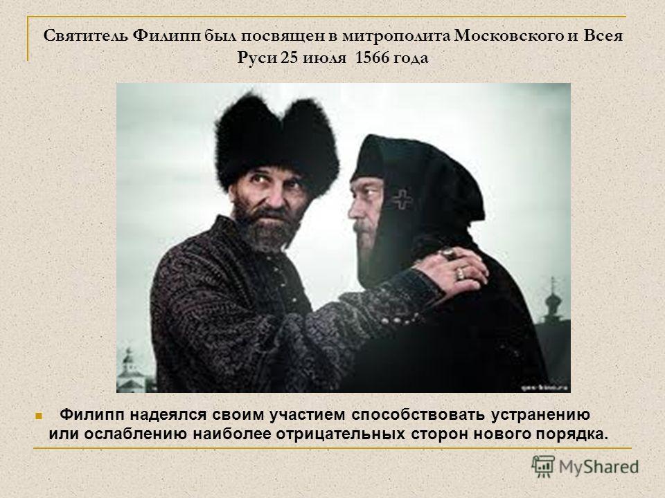 Святитель Филипп был посвящен в митрополита Московского и Всея Руси 25 июля 1566 года Филипп надеялся своим участием способствовать устранению или ослаблению наиболее отрицательных сторон нового порядка.
