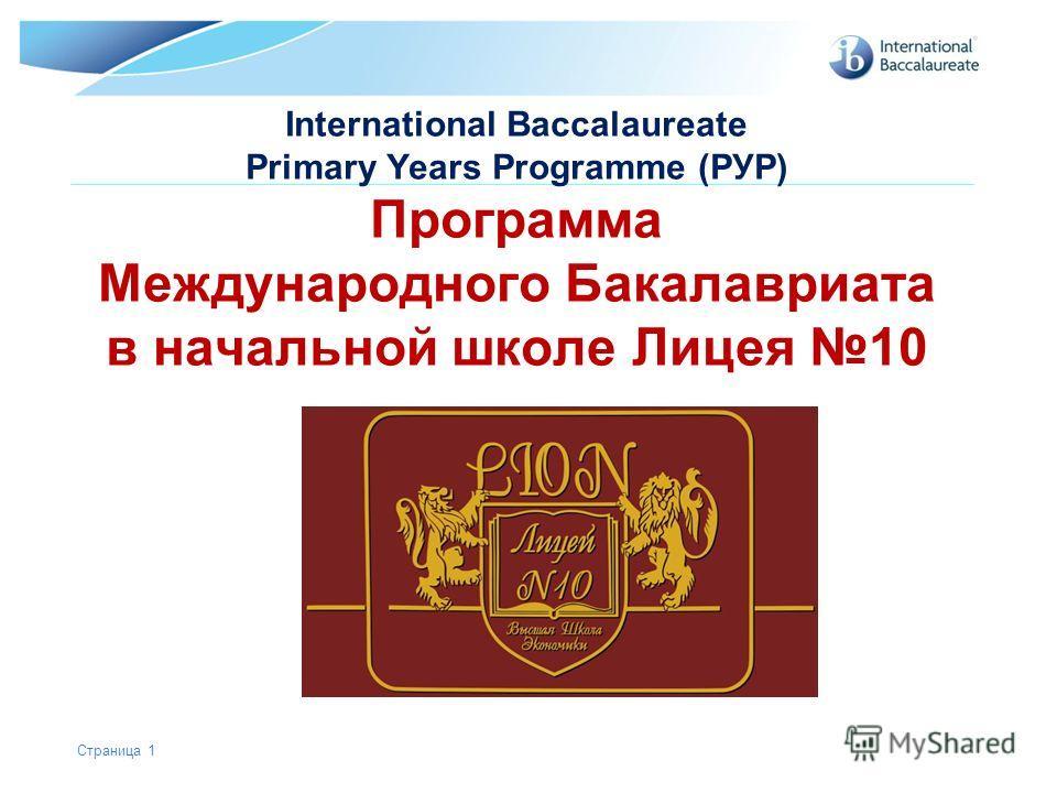 © International Baccalaureate Organization 2007 International Baccalaureate Primary Years Programme (РУР) Программа Международного Бакалавриата в начальной школе Лицея 10 Страница 1