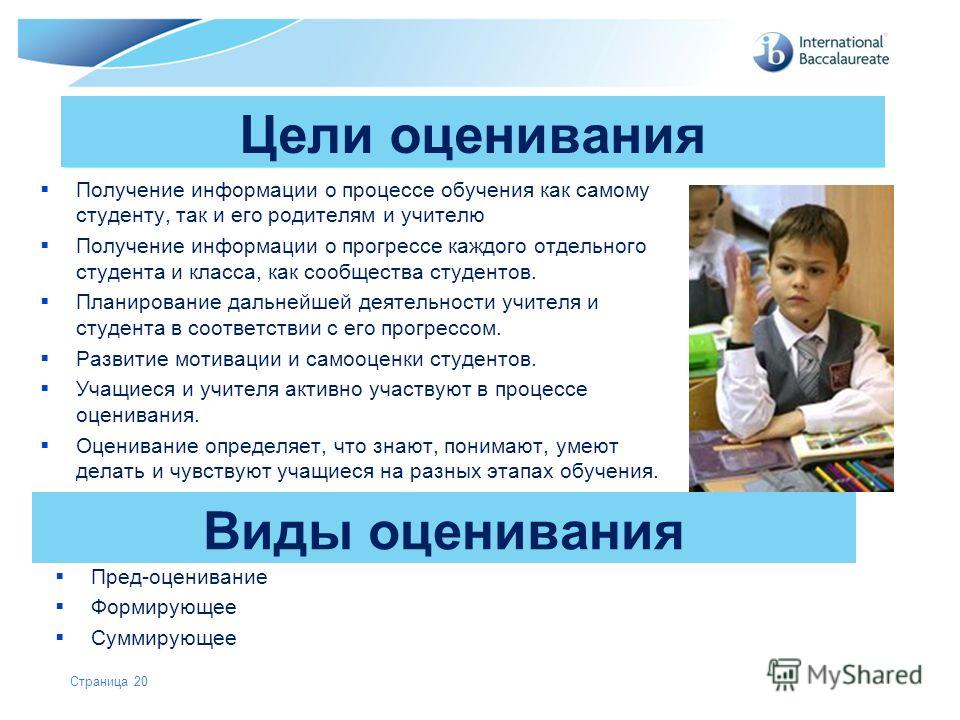 © International Baccalaureate Organization 2007 Цели оценивания Получение информации о процессе обучения как самому студенту, так и его родителям и учителю Получение информации о прогрессе каждого отдельного студента и класса, как сообщества студенто
