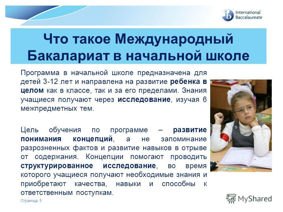 © International Baccalaureate Organization 2007 Страница 5 Что такое Международный Бакалариат в начальной школе Программа в начальной школе предназначена для детей 3-12 лет и направлена на развитие ребенка в целом как в классе, так и за его пределами