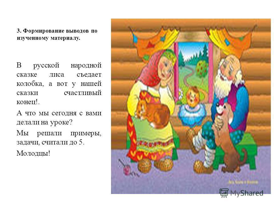 3. Формирование выводов по изученному материалу. В русской народной сказке лиса съедает колобка, а вот у нашей сказки счастливый конец!. А что мы сегодня с вами делали на уроке? Мы решали примеры, задачи, считали до 5. Молодцы!