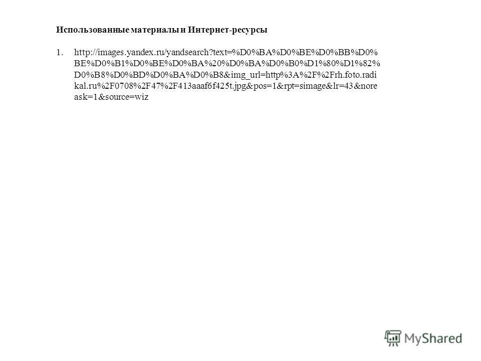 Использованные материалы и Интернет-ресурсы 1.http://images.yandex.ru/yandsearch?text=%D0%BA%D0%BE%D0%BB%D0% BE%D0%B1%D0%BE%D0%BA%20%D0%BA%D0%B0%D1%80%D1%82% D0%B8%D0%BD%D0%BA%D0%B8&img_url=http%3A%2F%2Frh.foto.radi kal.ru%2F0708%2F47%2F413aaaf6f425t