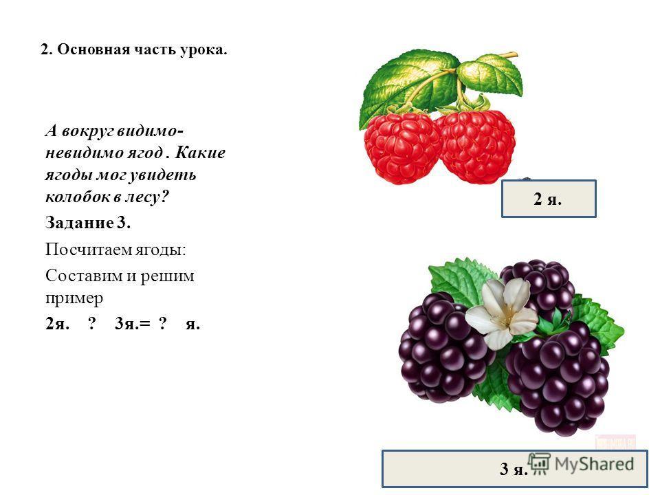 2. Основная часть урока. А вокруг видимо- невидимо ягод. Какие ягоды мог увидеть колобок в лесу? Задание 3. Посчитаем ягоды: Составим и решим пример 2я. ? 3я.= ? я. 2 я. 3 я.