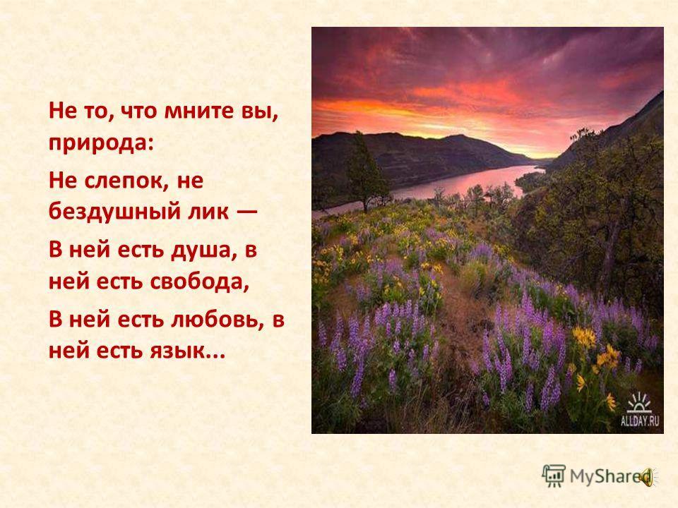 Не то, что мните вы, природа: Не слепок, не бездушный лик В ней есть душа, в ней есть свобода, В ней есть любовь, в ней есть язык...