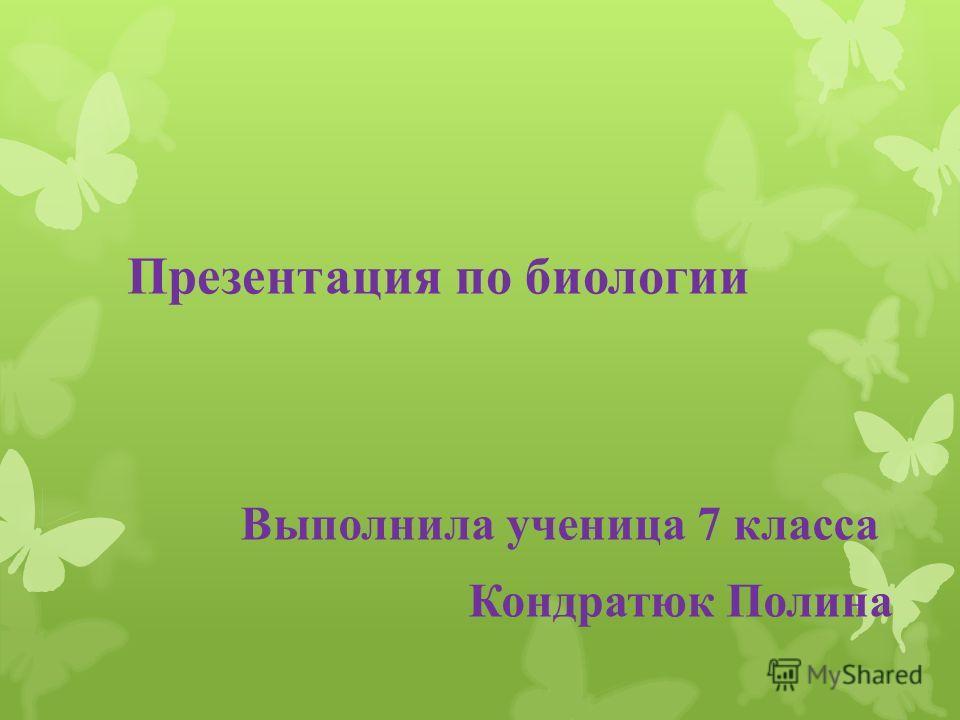 Презентация по биологии Выполнила ученица 7 класса Кондратюк Полина