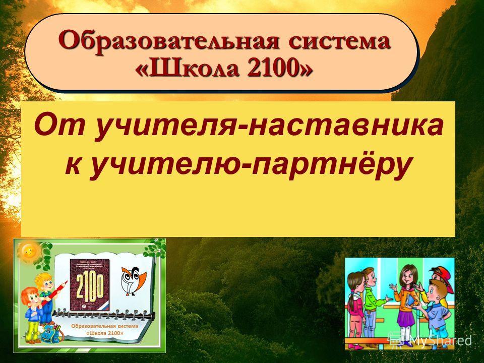 Образовательная система «Школа 2100» Образовательная система «Школа 2100» От учителя-наставника к учителю-партнёру