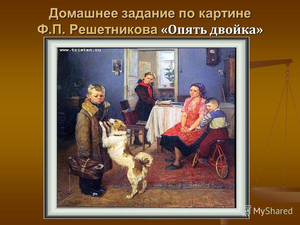 Домашнее задание по картине Ф.П. Решетникова «Опять двойка»
