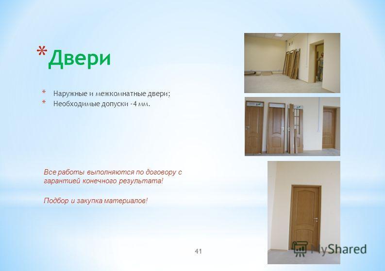* Двери * Наружные и межкомнатные двери; * Необходимые допуски -4 мм. Все работы выполняются по договору с гарантией конечного результата! Подбор и закупка материалов! 41
