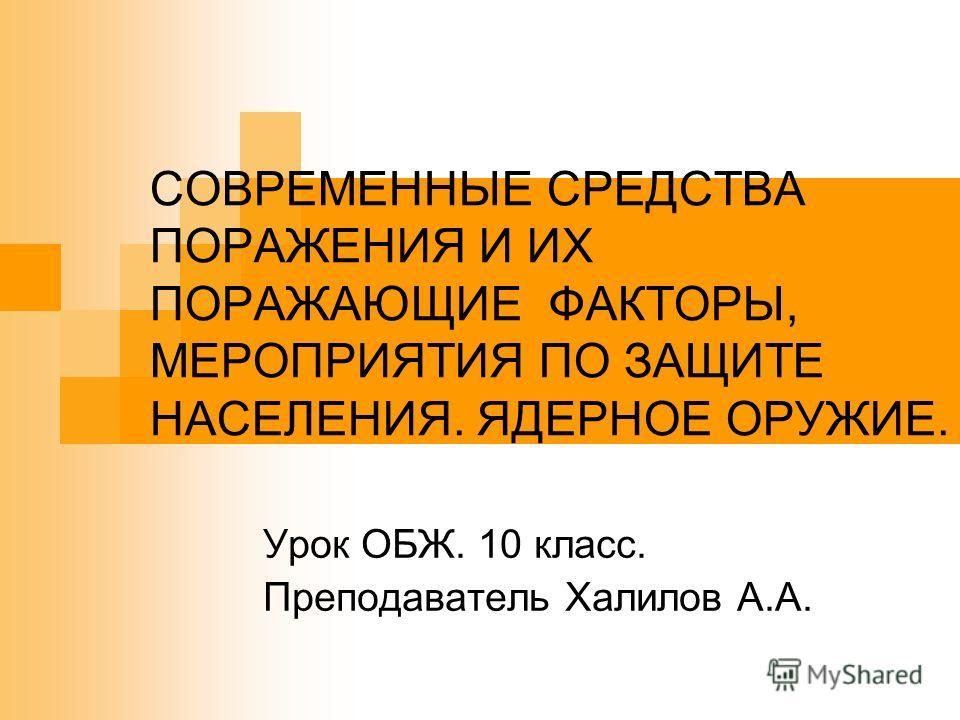 СОВРЕМЕННЫЕ СРЕДСТВА ПОРАЖЕНИЯ И ИХ ПОРАЖАЮЩИЕ ФАКТОРЫ, МЕРОПРИЯТИЯ ПО ЗАЩИТЕ НАСЕЛЕНИЯ. ЯДЕРНОЕ ОРУЖИЕ. Урок ОБЖ. 10 класс. Преподаватель Халилов А.А.