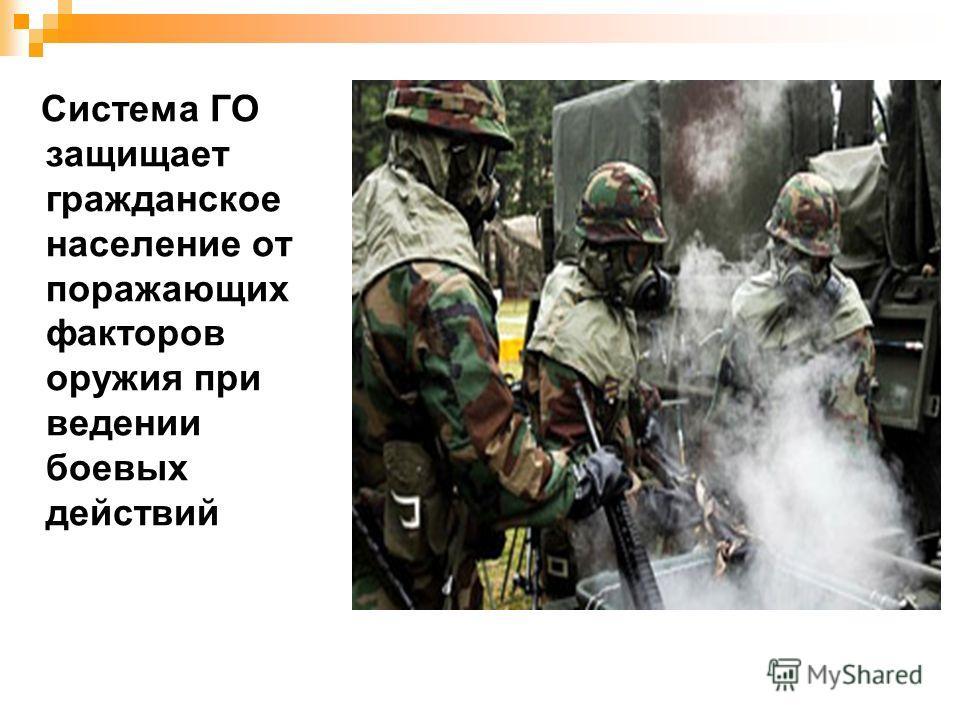 Система ГО защищает гражданское население от поражающих факторов оружия при ведении боевых действий